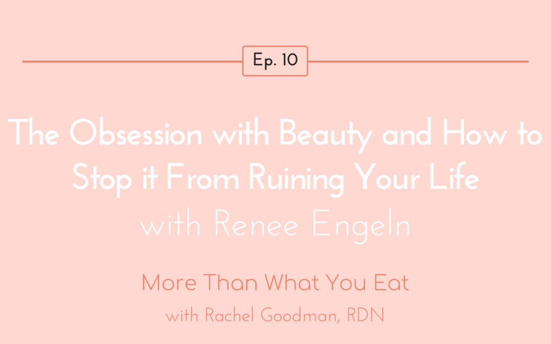 Ep 10 The Obsession with Beauty and How To Stop It From Ruining Your Life with Renee Engeln