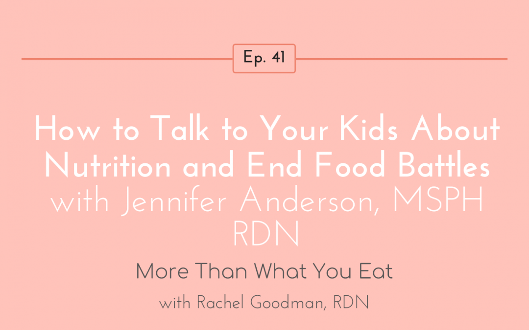 Ep 41 How to Talk to Your Kids About Nutrition and End Food Battles | Jennifer Anderson, MSPH RDN