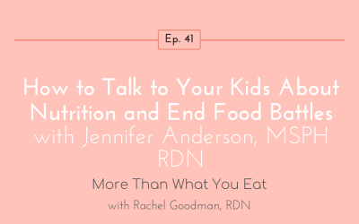 Ep 41 How to Talk to Your Kids About Nutrition and End Food Battles with Jennifer Anderson, MSPH RDN