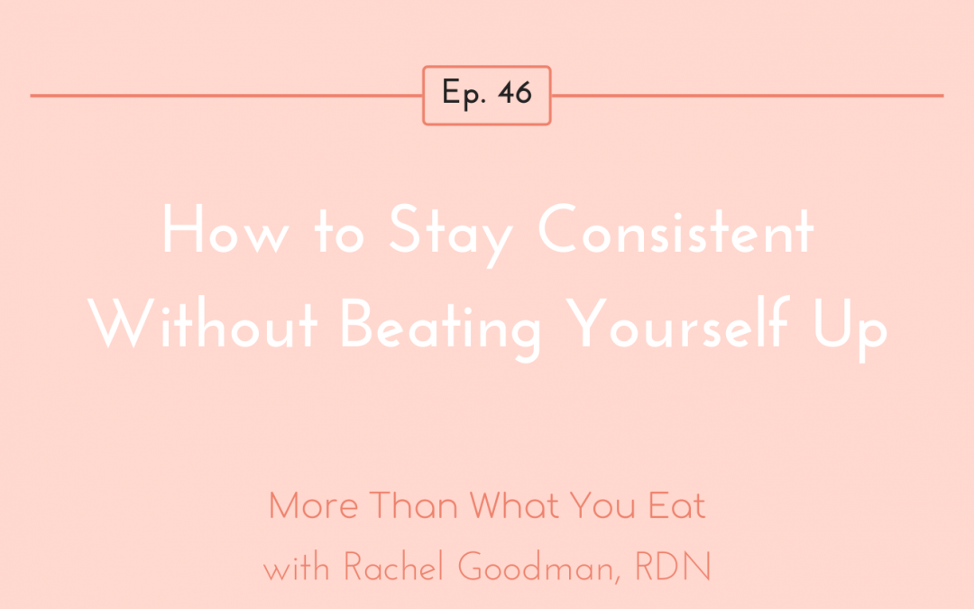 Ep 46 How To Stay Consistent Without Beating Yourself Up