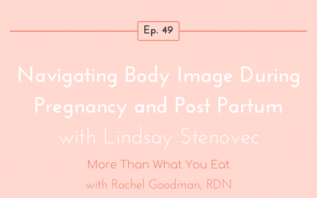 Ep 49 Navigating Body Image During Pregnancy & Post Partum with Lindsay Stenovec, MS, RD, CEDRD-S