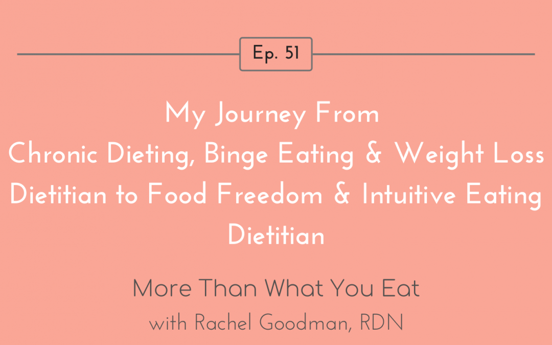 Ep 51 My Journey from Chronic Dieting, Binge Eating, & Weight Loss Dietitian to Food Freedom & Intuitive Eating Dietitian