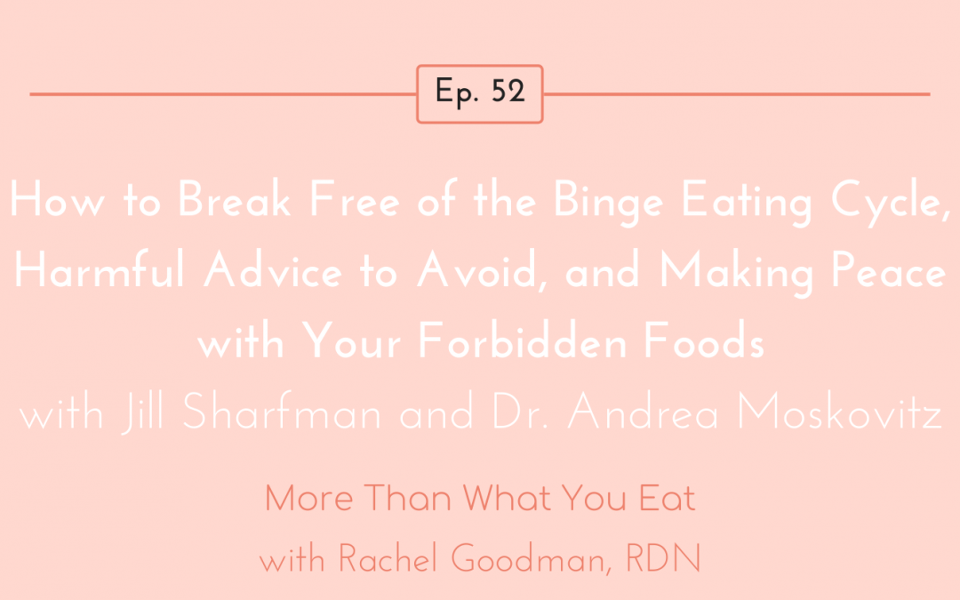 Ep 52  How to Break Free of the Binge Eating Cycle, Harmful Advice to Avoid, and Making Peace with Your Forbidden Foods with Jill Sharfman and Dr. Andrea Moskovitz