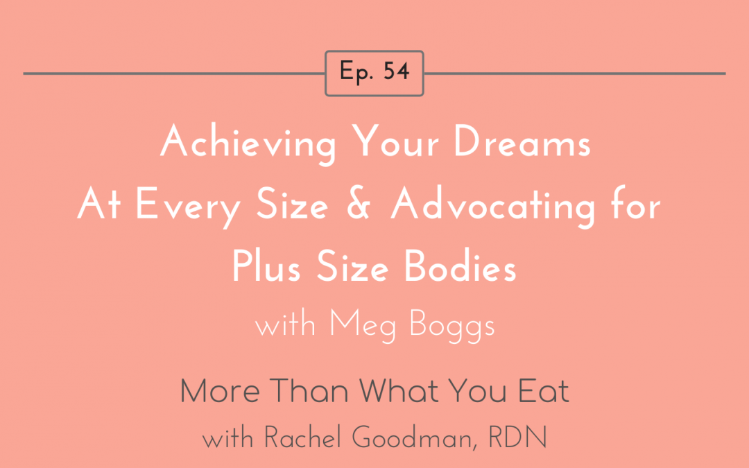 Ep 54 Achieving Your Dreams At Every Size & Advocating for Plus Size Bodies with Meg Boggs