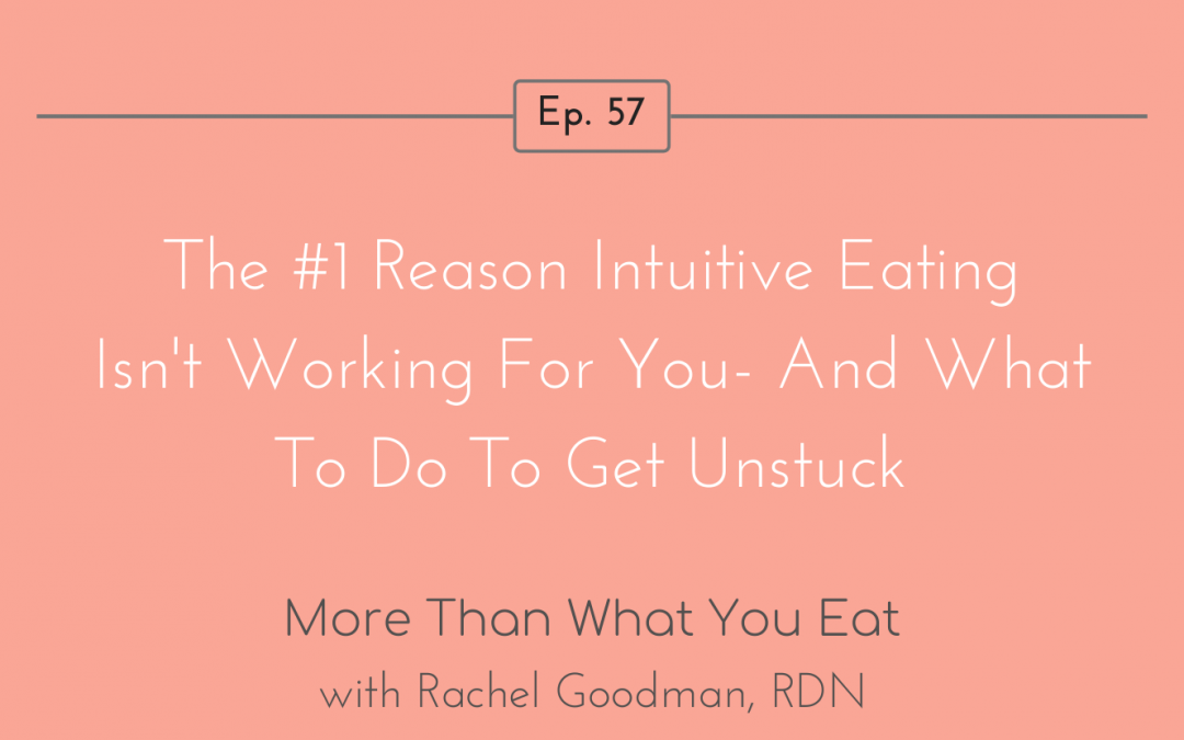 Ep 57 The #1 Reason Intuitive Eating Isn't Working For You – And What To Do To Get Unstuck